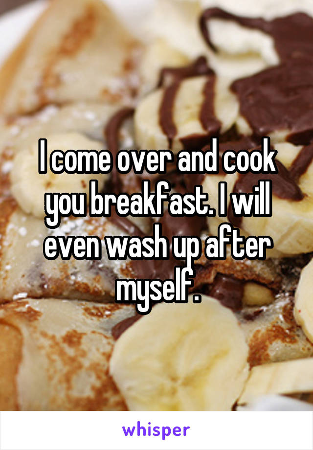 I come over and cook you breakfast. I will even wash up after myself.