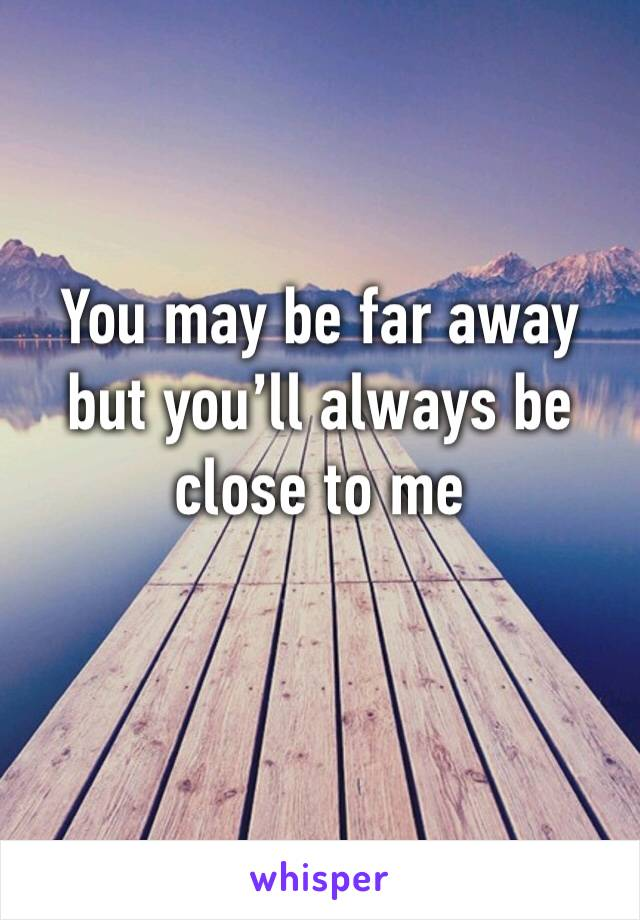 You may be far away but you'll always be close to me