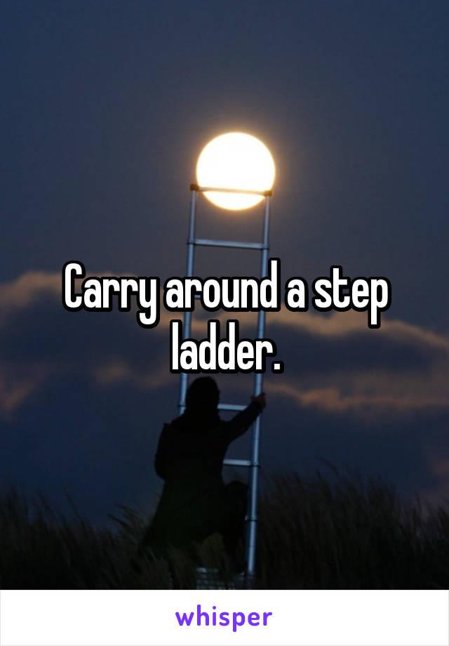 Carry around a step ladder.