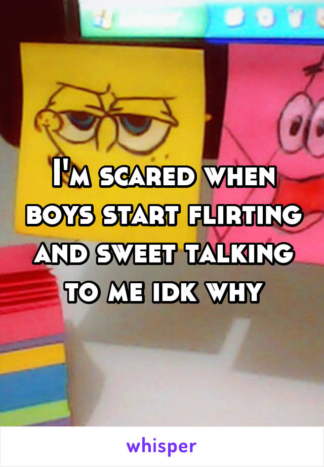 I'm scared when boys start flirting and sweet talking to me idk why
