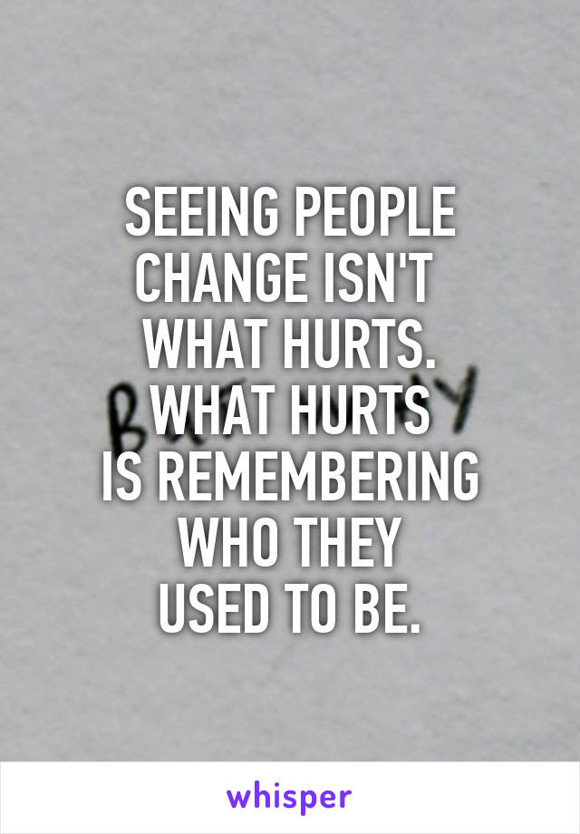 SEEING PEOPLE CHANGE ISN'T  WHAT HURTS. WHAT HURTS IS REMEMBERING WHO THEY USED TO BE.