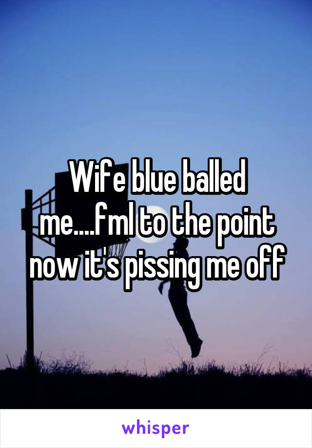 Wife blue balled me....fml to the point now it's pissing me off