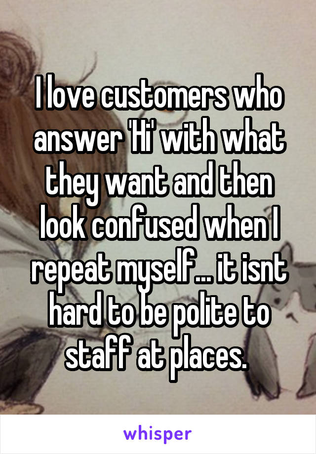 I love customers who answer 'Hi' with what they want and then look confused when I repeat myself... it isnt hard to be polite to staff at places.