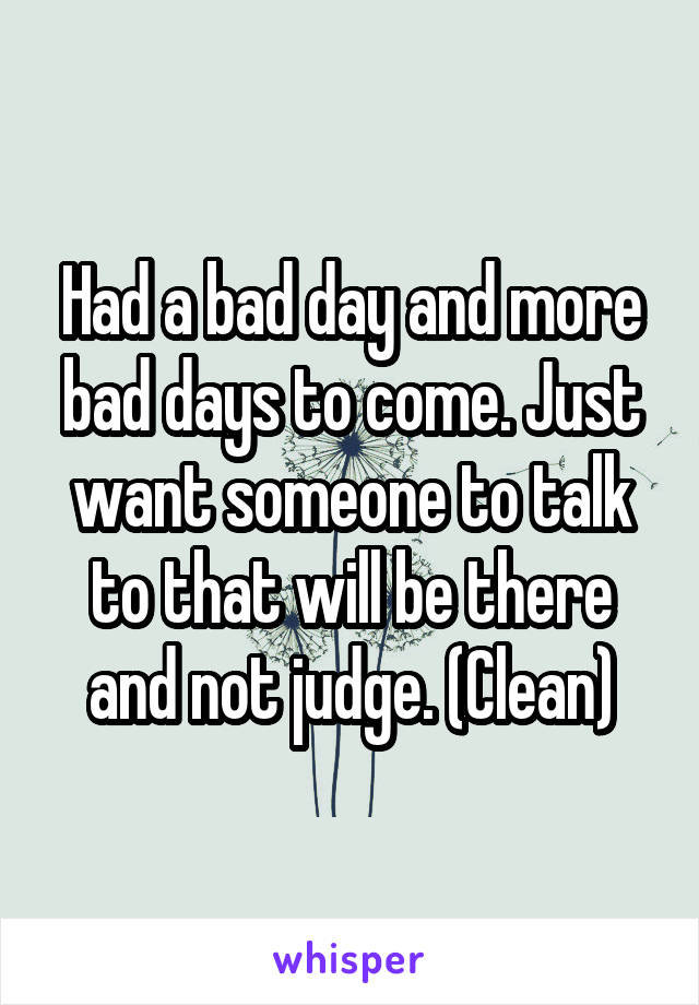 Had a bad day and more bad days to come. Just want someone to talk to that will be there and not judge. (Clean)