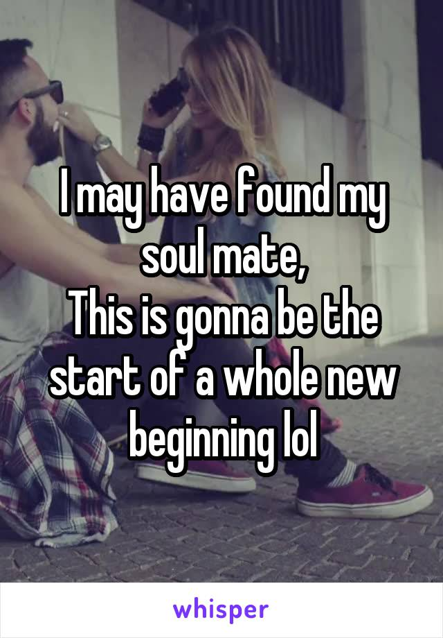 I may have found my soul mate, This is gonna be the start of a whole new beginning lol