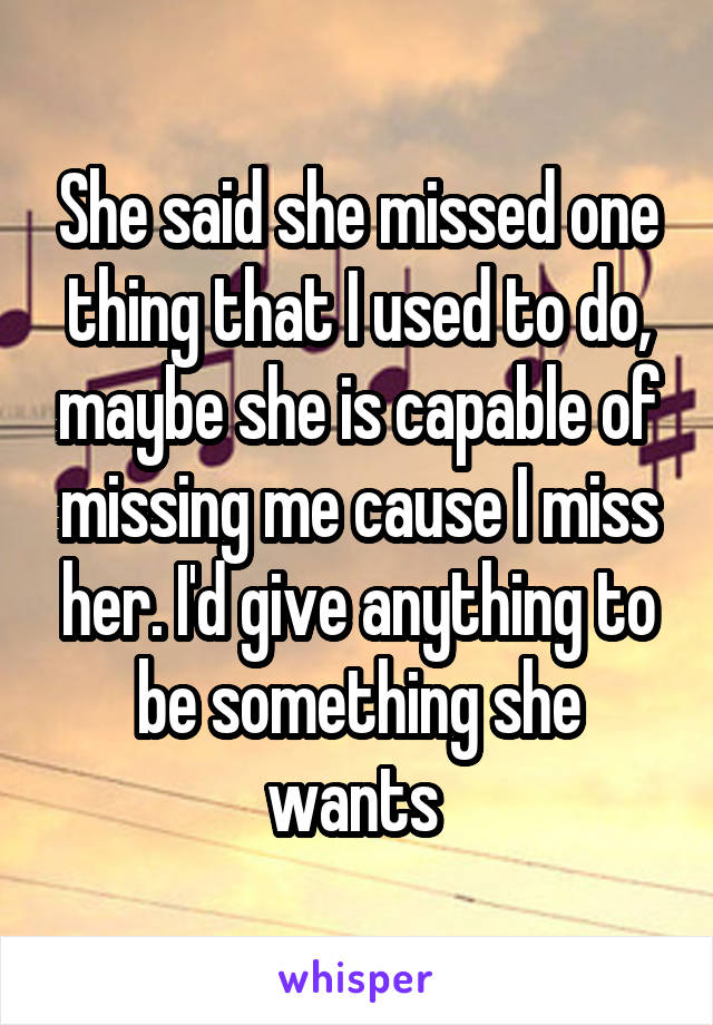 She said she missed one thing that I used to do, maybe she is capable of missing me cause I miss her. I'd give anything to be something she wants