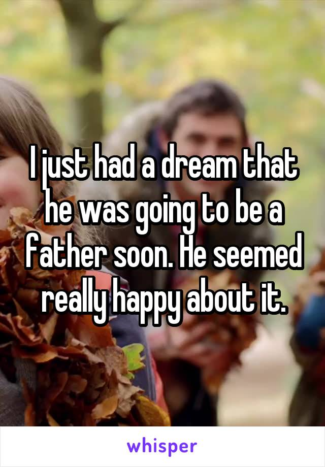 I just had a dream that he was going to be a father soon. He seemed really happy about it.