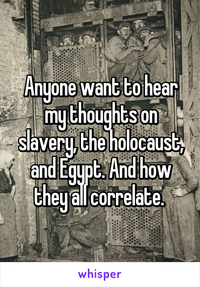 Anyone want to hear my thoughts on slavery, the holocaust, and Egypt. And how they all correlate.
