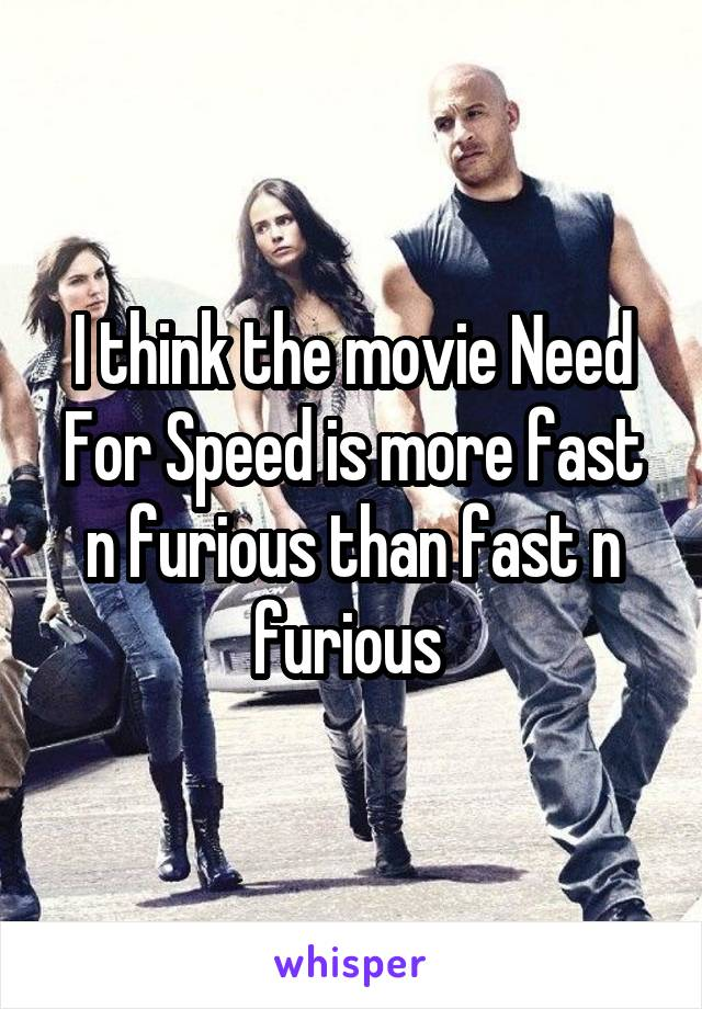 I think the movie Need For Speed is more fast n furious than fast n furious