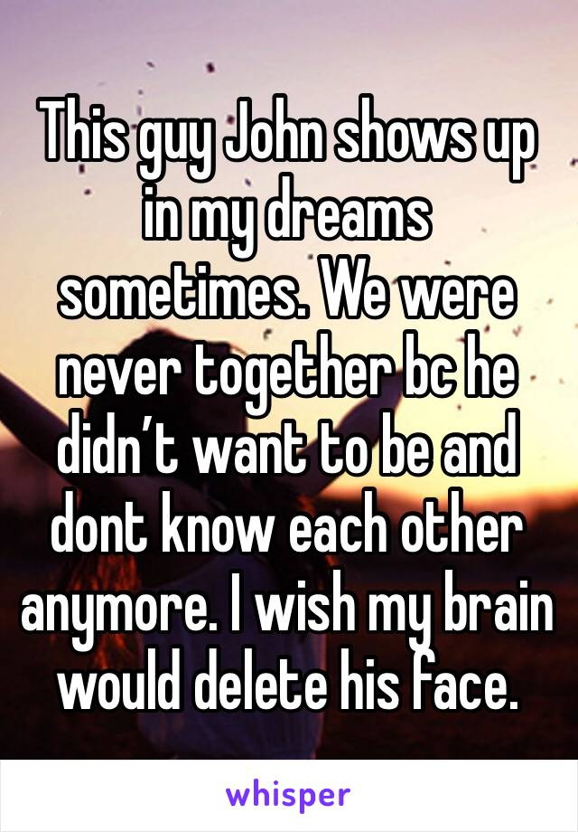 This guy John shows up in my dreams sometimes. We were never together bc he didn't want to be and dont know each other anymore. I wish my brain would delete his face.