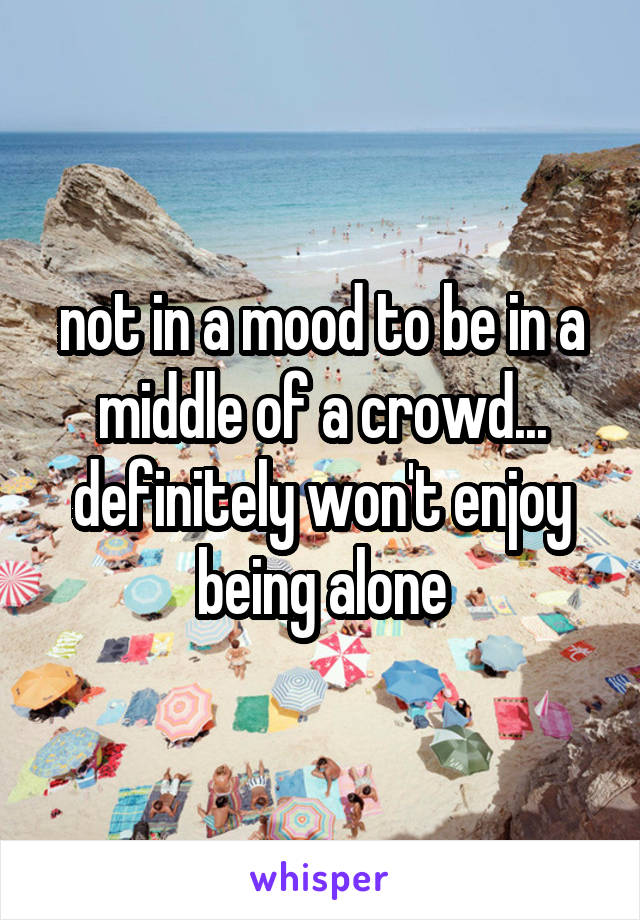 not in a mood to be in a middle of a crowd... definitely won't enjoy being alone