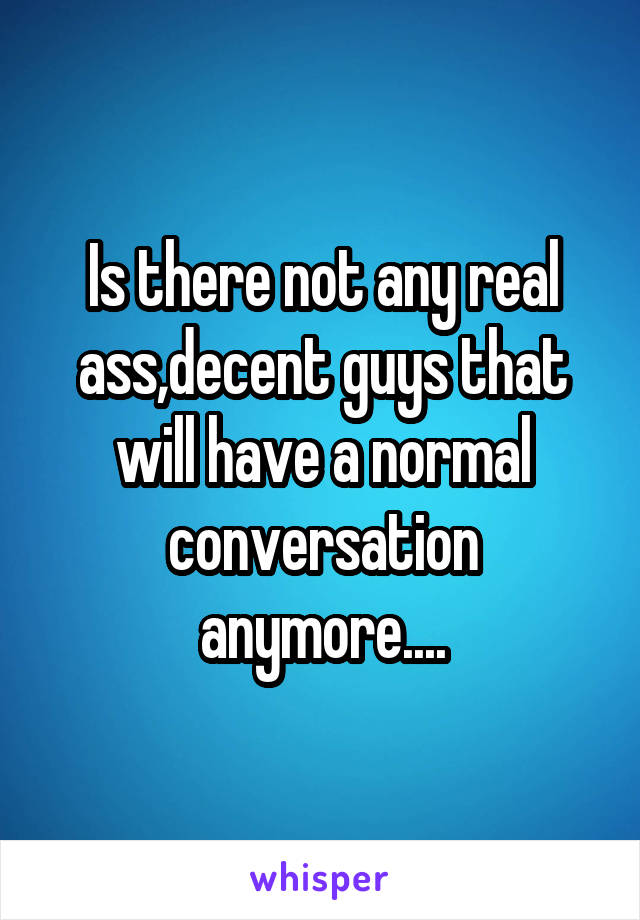 Is there not any real ass,decent guys that will have a normal conversation anymore....