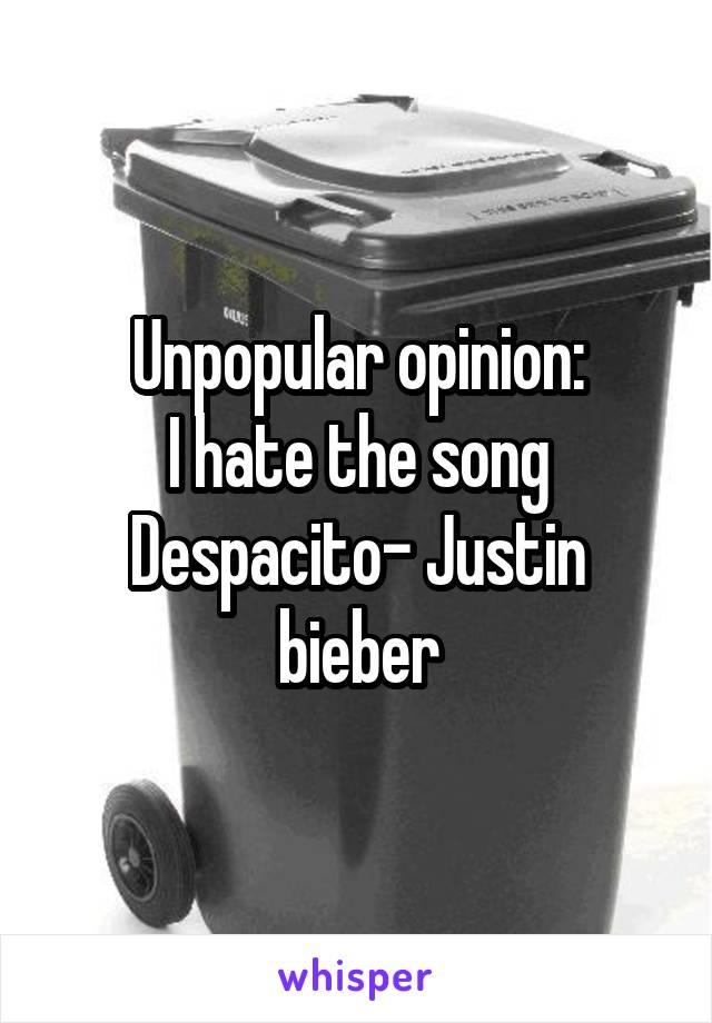 Unpopular opinion: I hate the song Despacito- Justin bieber