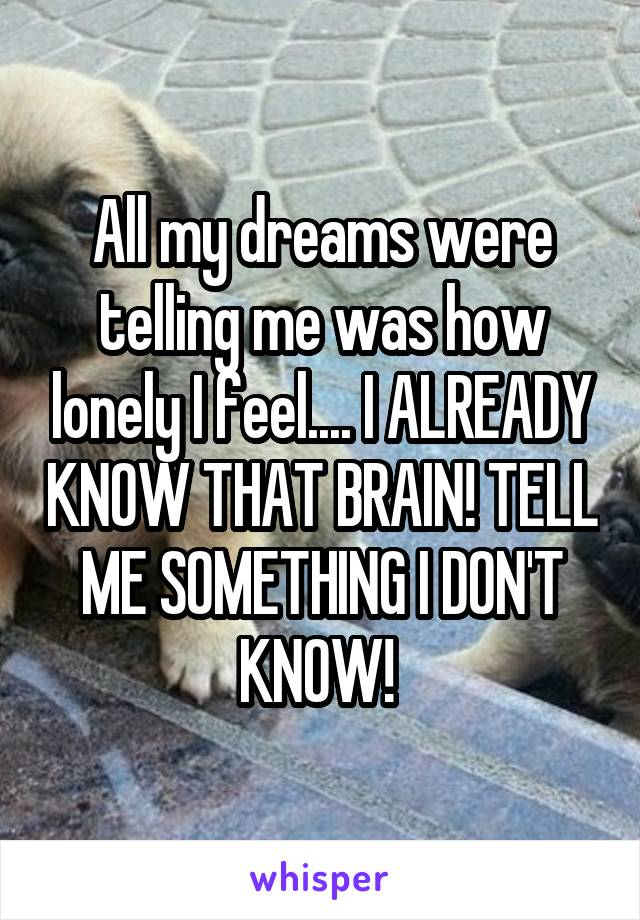 All my dreams were telling me was how lonely I feel.... I ALREADY KNOW THAT BRAIN! TELL ME SOMETHING I DON'T KNOW!