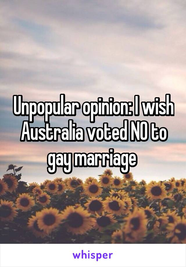 Unpopular opinion: I wish Australia voted NO to gay marriage