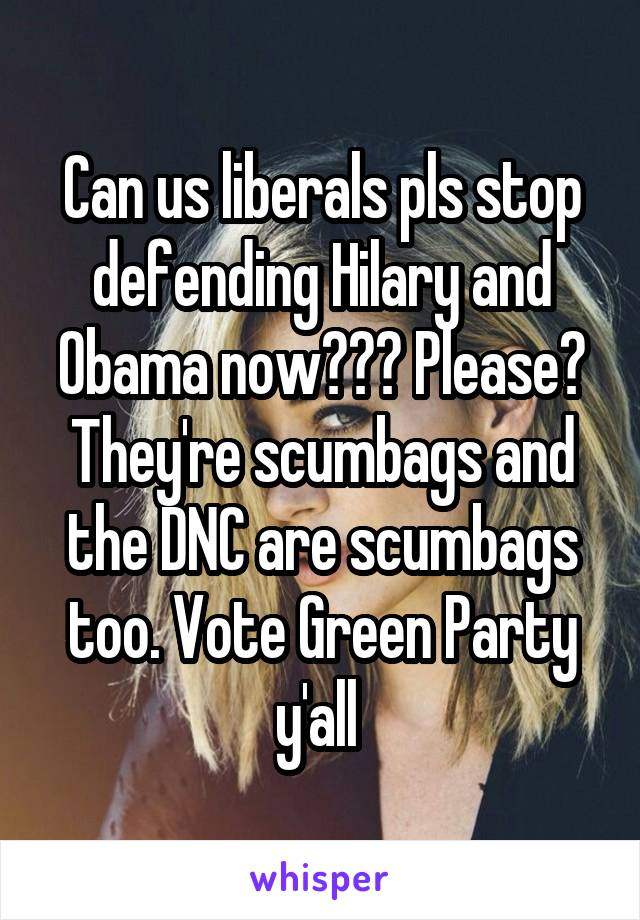 Can us liberals pls stop defending Hilary and Obama now??? Please? They're scumbags and the DNC are scumbags too. Vote Green Party y'all