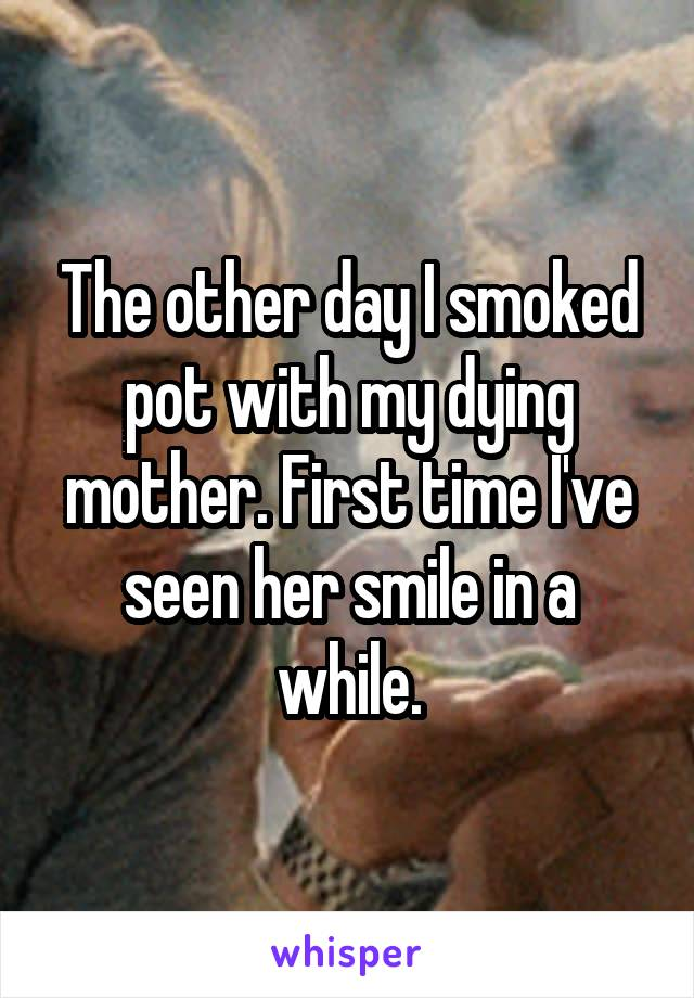 The other day I smoked pot with my dying mother. First time I've seen her smile in a while.