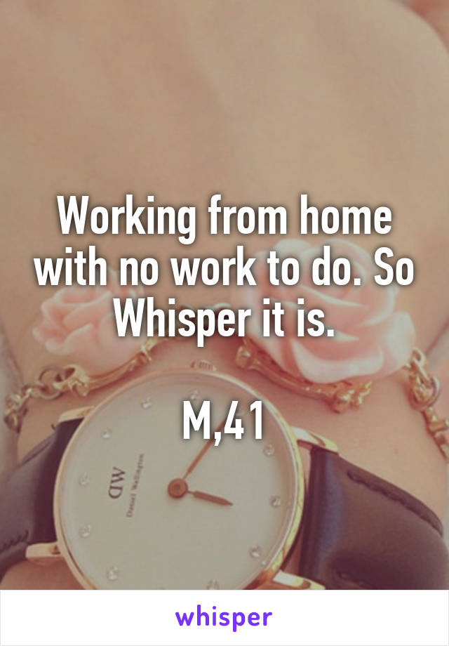 Working from home with no work to do. So Whisper it is.  M,41