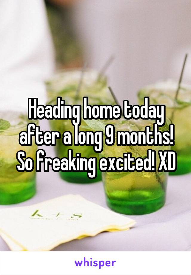 Heading home today after a long 9 months! So freaking excited! XD