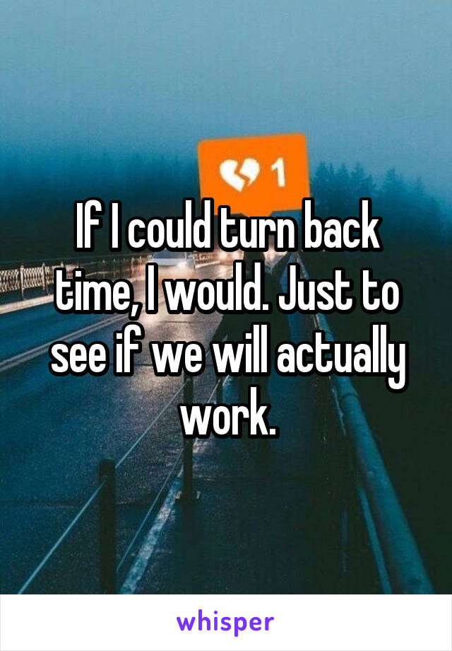 If I could turn back time, I would. Just to see if we will actually work.
