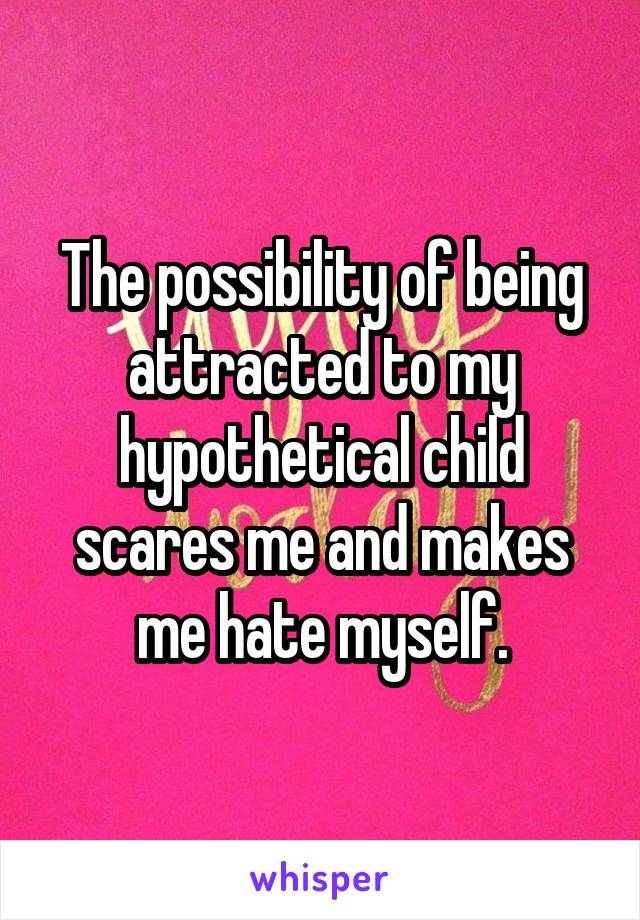 The possibility of being attracted to my hypothetical child scares me and makes me hate myself.