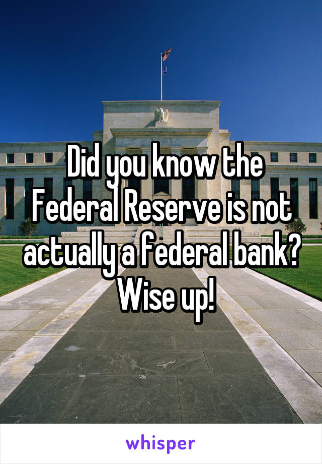 Did you know the Federal Reserve is not actually a federal bank?  Wise up!