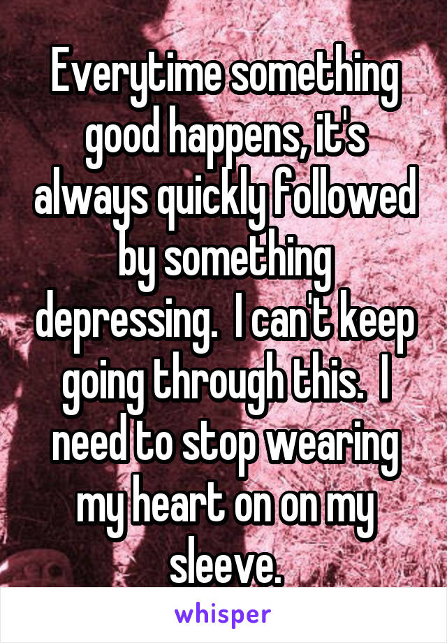 Everytime something good happens, it's always quickly followed by something depressing.  I can't keep going through this.  I need to stop wearing my heart on on my sleeve.