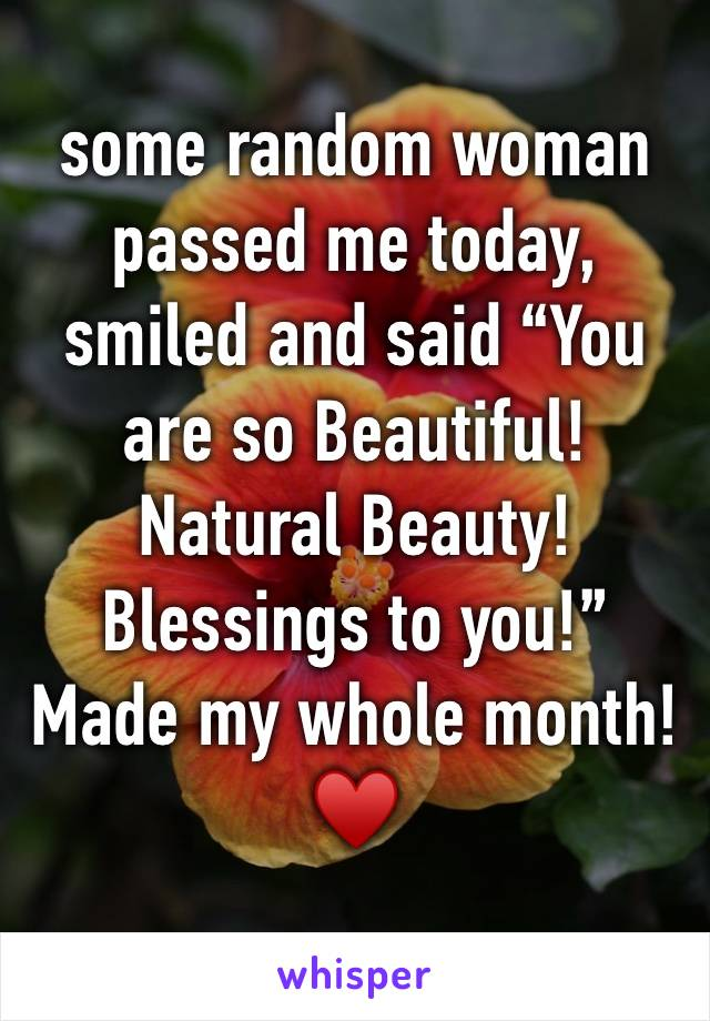 "some random woman passed me today, smiled and said ""You are so Beautiful! Natural Beauty! Blessings to you!"" Made my whole month! ♥️"