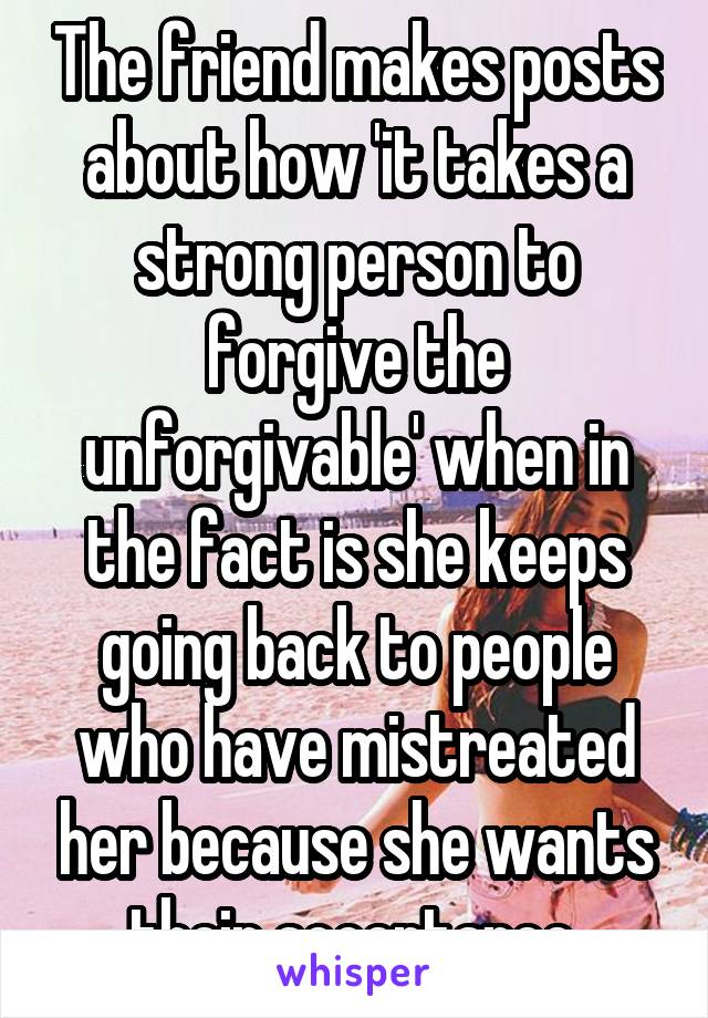 The friend makes posts about how 'it takes a strong person to forgive the unforgivable' when in the fact is she keeps going back to people who have mistreated her because she wants their acceptance.
