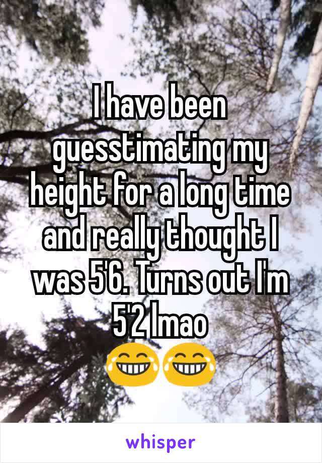 I have been guesstimating my height for a long time and really thought I was 5'6. Turns out I'm 5'2 lmao 😂😂