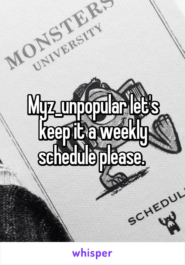 Myz_unpopular let's keep it a weekly schedule please.