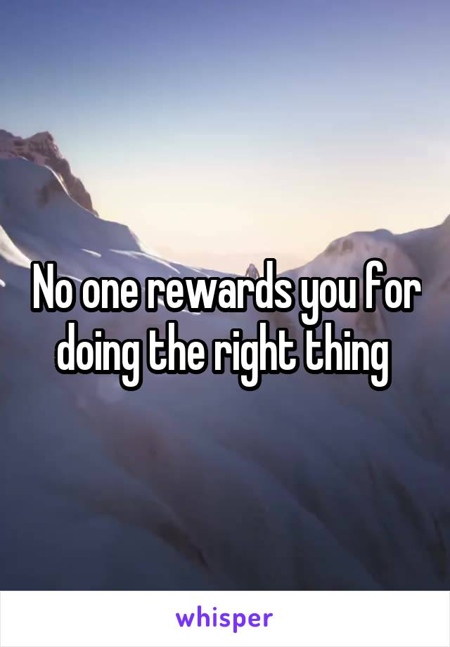 No one rewards you for doing the right thing