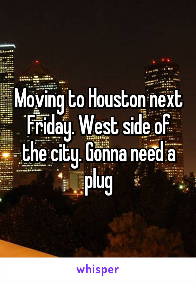 Moving to Houston next Friday. West side of the city. Gonna need a plug