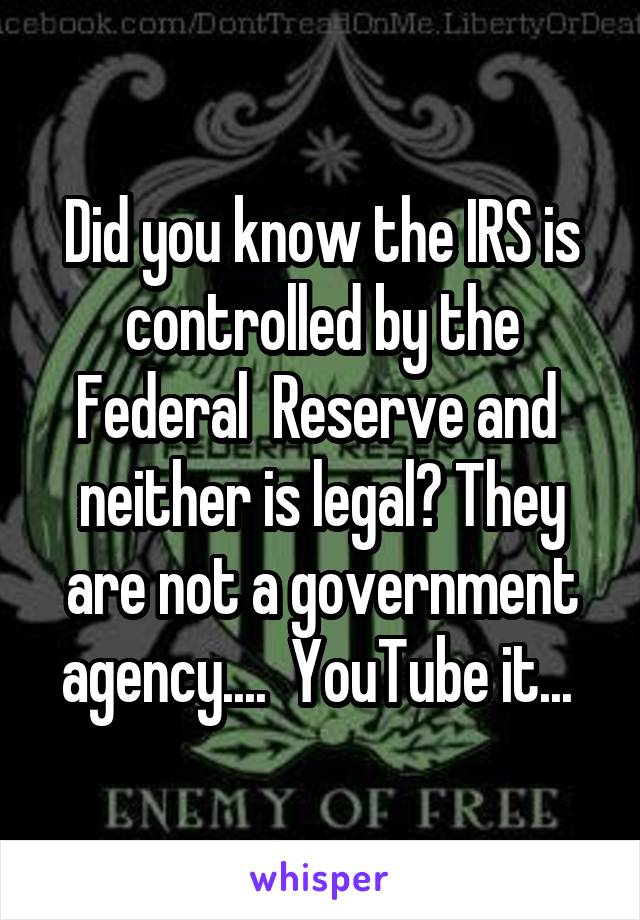 Did you know the IRS is controlled by the Federal  Reserve and  neither is legal? They are not a government agency....  YouTube it...