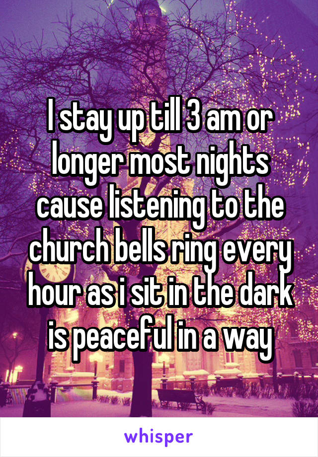 I stay up till 3 am or longer most nights cause listening to the church bells ring every hour as i sit in the dark is peaceful in a way