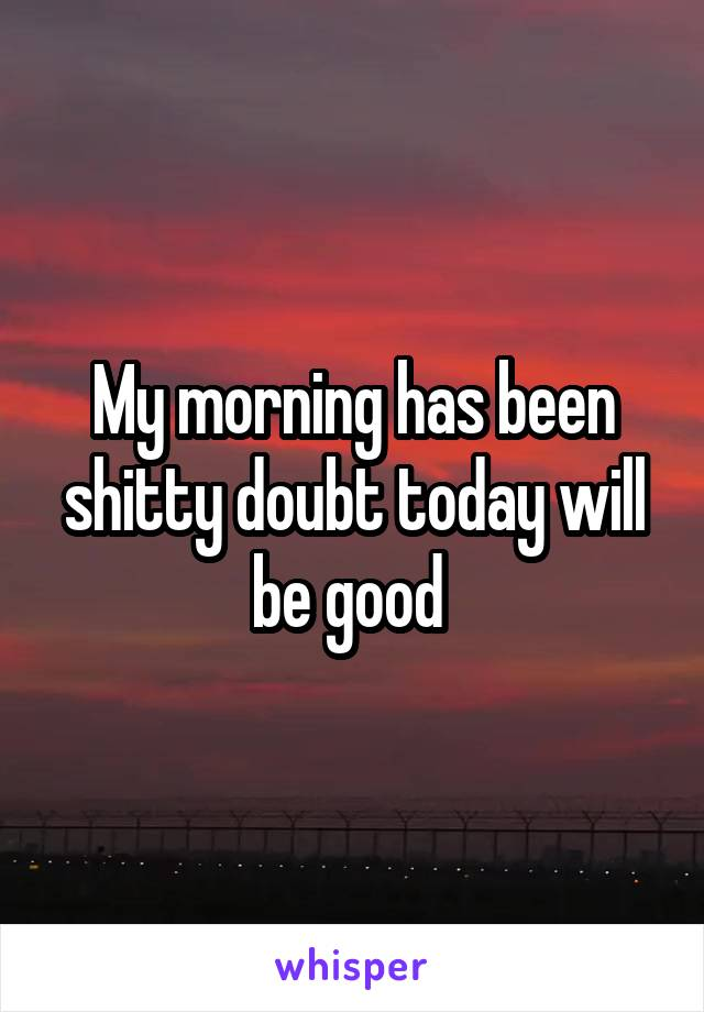 My morning has been shitty doubt today will be good
