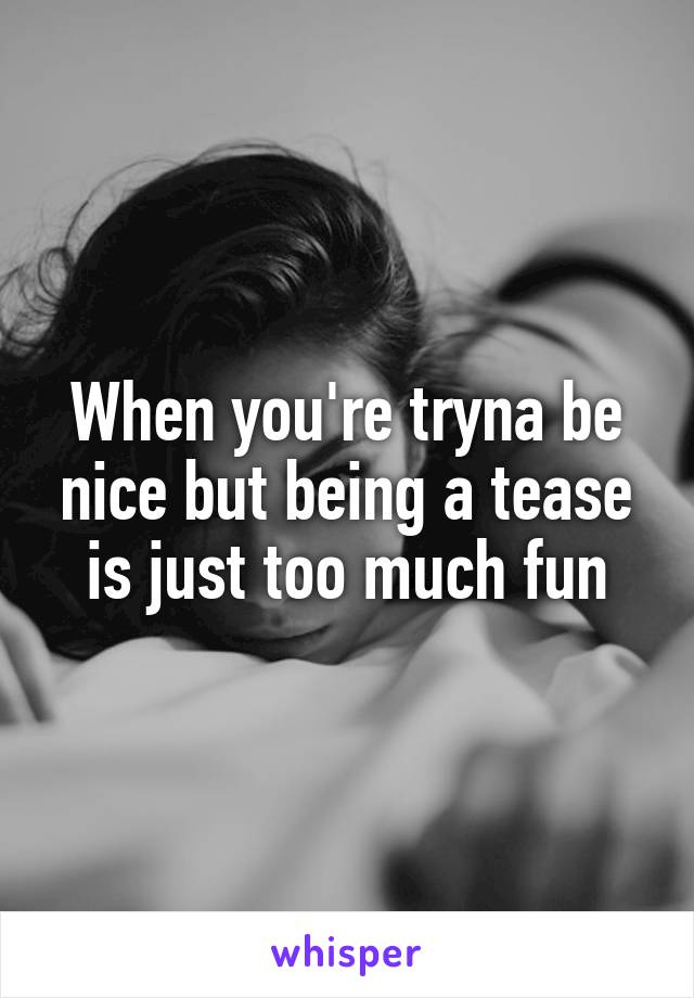 When you're tryna be nice but being a tease is just too much fun