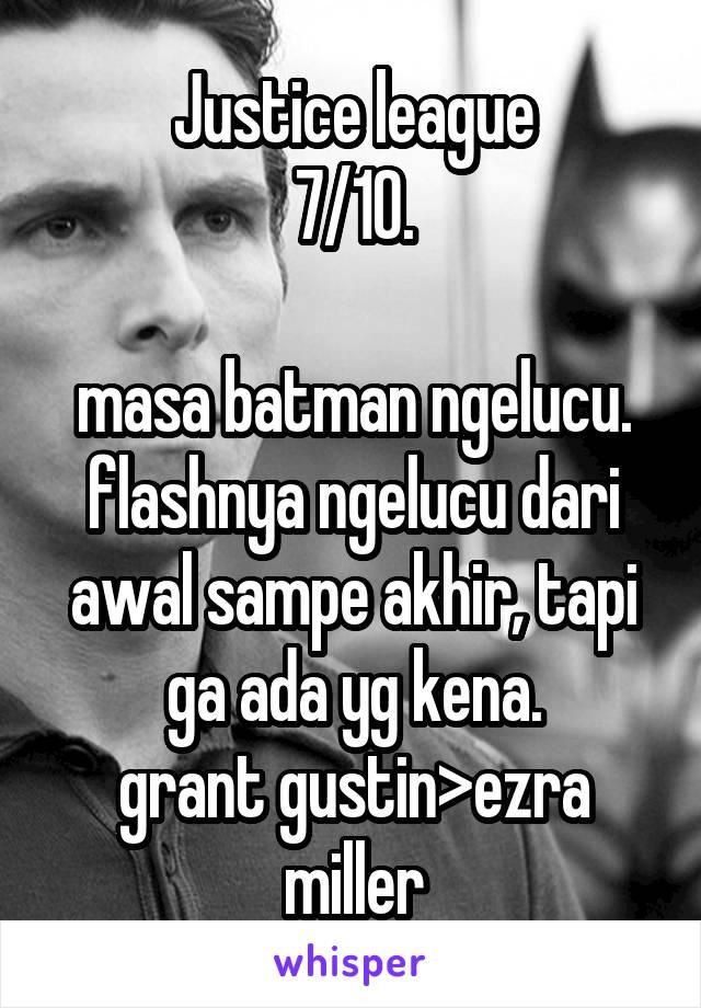 Justice league 7/10.  masa batman ngelucu. flashnya ngelucu dari awal sampe akhir, tapi ga ada yg kena. grant gustin>ezra miller