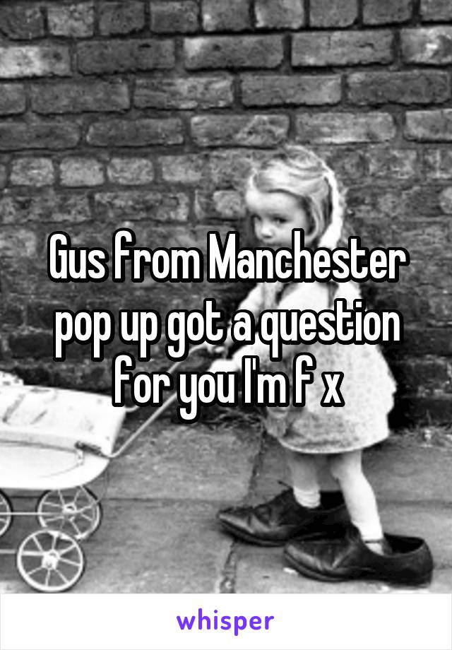 Gus from Manchester pop up got a question for you I'm f x