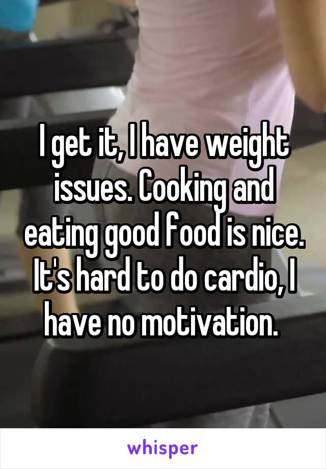 I get it, I have weight issues. Cooking and eating good food is nice. It's hard to do cardio, I have no motivation.