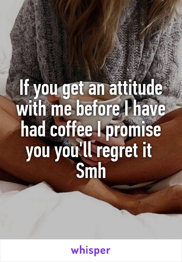 If you get an attitude with me before I have had coffee I promise you you'll regret it  Smh