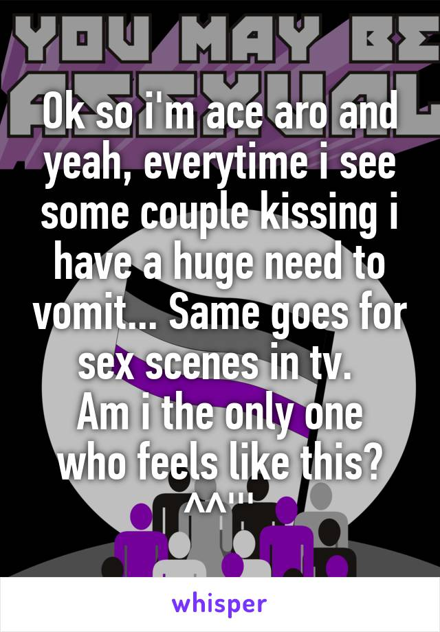 Ok so i'm ace aro and yeah, everytime i see some couple kissing i have a huge need to vomit... Same goes for sex scenes in tv.  Am i the only one who feels like this? ^^'''