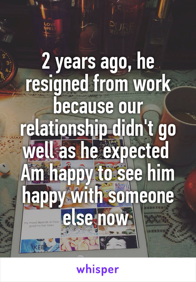 2 years ago, he resigned from work because our relationship didn't go well as he expected  Am happy to see him happy with someone else now