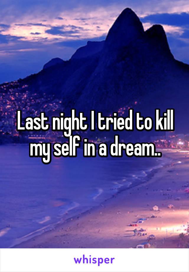 Last night I tried to kill my self in a dream..