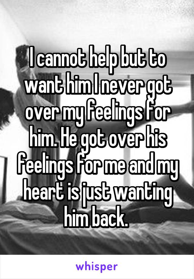 I cannot help but to want him I never got over my feelings for him. He got over his feelings for me and my heart is just wanting him back.