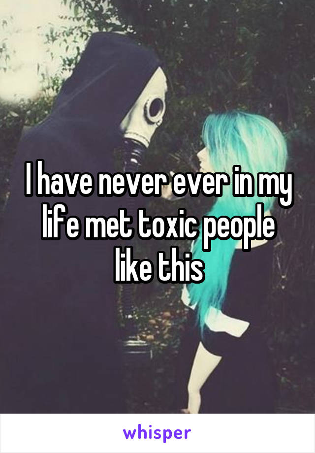 I have never ever in my life met toxic people like this