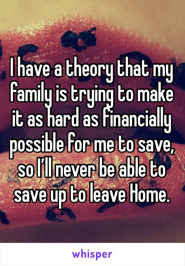 I have a theory that my family is trying to make it as hard as financially possible for me to save, so I'll never be able to save up to leave Home.