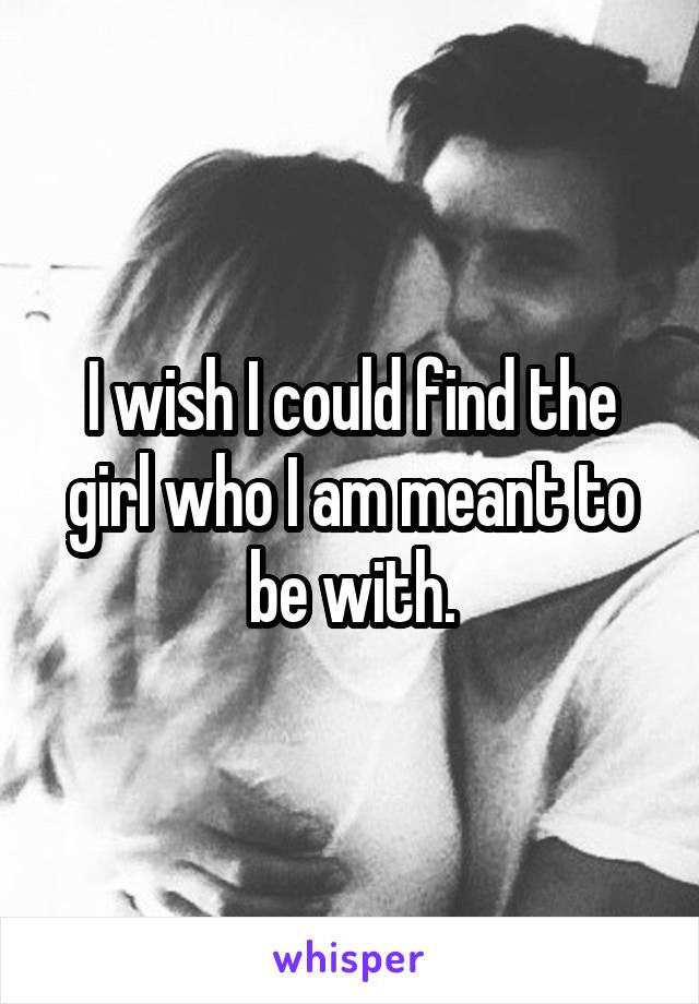 I wish I could find the girl who I am meant to be with.
