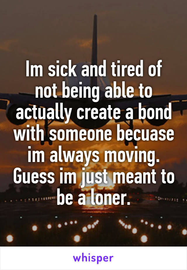 Im sick and tired of not being able to actually create a bond with someone becuase im always moving. Guess im just meant to be a loner.
