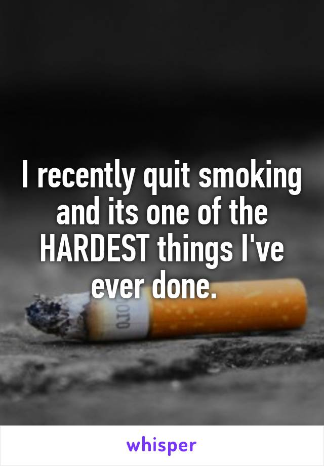 I recently quit smoking and its one of the HARDEST things I've ever done.